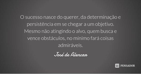 O sucesso nasce do querer, da determinação e persistência em se chegar a um objetivo. Mesmo não atingindo o alvo, quem busca e vence obstáculos, no mínimo fará ... Frase de José de Alencar.