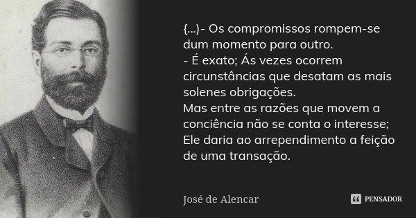 {...)- Os compromissos rompem-se dum momento para outro. - É exato; Ás vezes ocorrem circunstâncias que desatam as mais solenes obrigações. Mas entre as razões ... Frase de José de Alencar.