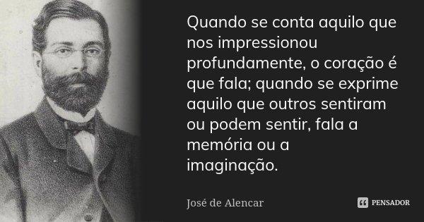 Quando se conta aquilo que nos impressionou profundamente, o coração é que fala; quando se exprime aquilo que outros sentiram ou podem sentir, fala a memória ou... Frase de José de Alencar.