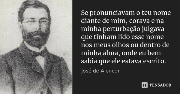 Se pronunciavam o teu nome diante de mim, corava e na minha perturbação julgava que tinham lido esse nome nos meus olhos ou dentro de minha alma, onde eu bem sa... Frase de José de Alencar.