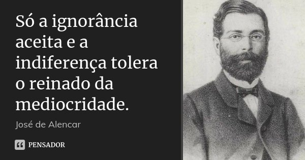 Só a ignorância aceita e a indiferença tolera o reinado da mediocridade.... Frase de José de Alencar.