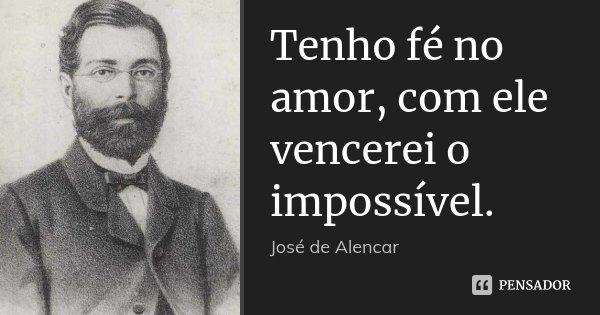 Tenho fé no amor, com ele vencerei o impossível.... Frase de José de Alencar.