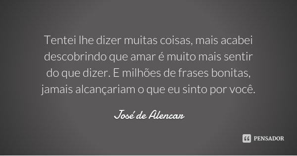 Tentei lhe dizer muitas coisas, mais acabei descobrindo que amar é muito mais sentir do que dizer. E milhões de frases bonitas, jamais alcançariam o que eu sint... Frase de José de Alencar.