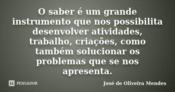 O saber é um grande instrumento que nos possibilita desenvolver atividades, trabalho, criações, como também solucionar os problemas que se nos apresenta.... Frase de José de Oliveira Mendes.