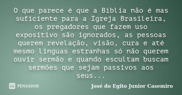 O que parece é que a Bíblia não é mas suficiente para a Igreja Brasileira, os pregadores que fazem uso expositivo são ignorados, as pessoas querem revelação, vi... Frase de José do Egito Junior Casemiro.