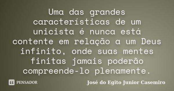 Uma das grandes características de um unicista é nunca está contente em relação a um Deus infinito, onde suas mentes finitas jamais poderão compreende-lo plenam... Frase de José do Egito Junior Casemiro.