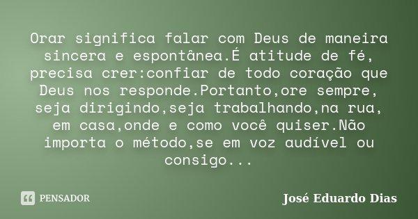 Orar significa falar com Deus de maneira sincera e espontânea.É atitude de fé, precisa crer:confiar de todo coração que Deus nos responde.Portanto,ore sempre, s... Frase de José Eduardo Dias.