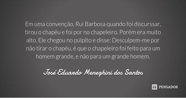 Em uma convenção, Rui Barbosa quando foi discurssar, tirou o chapéu e foi por no chapeleiro. Porém era muito alto. Ele chegou no púlpito e disse: Desculpem-me p... Frase de José Eduardo Meneghini dos Santos.
