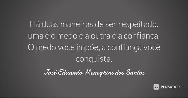 Há duas maneiras de ser respeitado, uma é o medo e a outra é a confiança. O medo você impõe, a confiança você conquista.... Frase de José Eduardo Meneghini dos Santos.