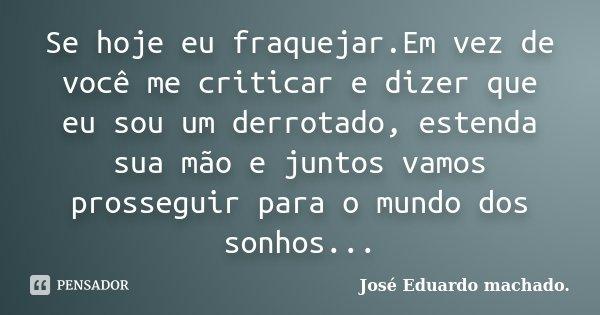 Se hoje eu fraquejar.Em vez de você me criticar e dizer que eu sou um derrotado, estenda sua mão e juntos vamos prosseguir para o mundo dos sonhos...... Frase de José Eduardo machado..