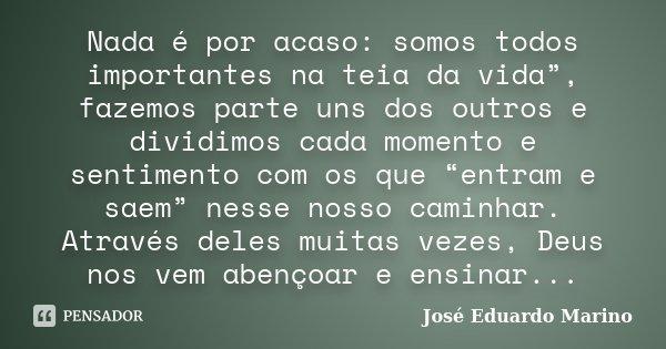"""Nada é por acaso: somos todos importantes na teia da vida"""", fazemos parte uns dos outros e dividimos cada momento e sentimento com os que """"entram e saem"""" nesse ... Frase de José Eduardo Marino."""