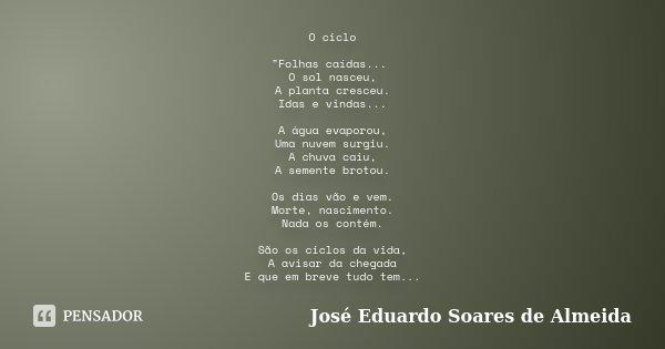 """O ciclo """"Folhas caídas... O sol nasceu, A planta cresceu. Idas e vindas... A água evaporou, Uma nuvem surgiu. A chuva caiu, A semente brotou. Os dias vão e... Frase de José Eduardo Soares de Almeida."""
