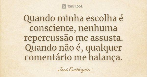 Quando minha escolha é consciente, nenhuma repercussão me assusta. Quando não é, qualquer comentário me balança.... Frase de José Eustáquio.