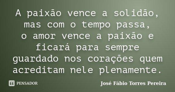 A paixão vence a solidão, mas com o tempo passa, o amor vence a paixão e ficará para sempre guardado nos corações quem acreditam nele plenamente.... Frase de José Fábio Torres Pereira.