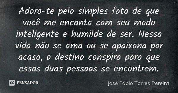 Adoro te pelo simples fato de que você me encanta com seu modo inteligente e humilde de ser,nessa vida não se ama ou se apaixona por acaso,o destino conspira pa... Frase de José Fábio Torres Pereira.