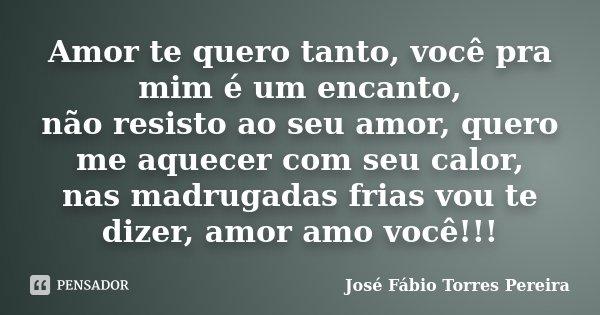 Amor te quero tanto, você pra mim é um encanto, não resisto ao seu amor, quero me aquecer com seu calor, nas madrugadas frias vou te dizer, amor amo você!!!... Frase de José Fábio Torres Pereira.