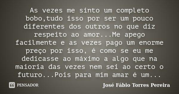 As vezes me sinto um completo bobo,tudo isso por ser um pouco diferentes dos outros no que diz respeito ao amor...Me apego facilmente e as vezes pago um enorme ... Frase de José Fábio Torres Pereira.