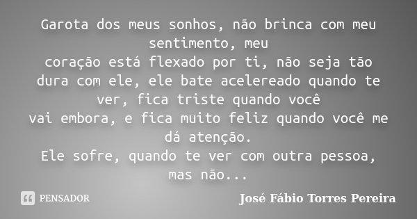 Garota dos meus sonhos, não brinca com meu sentimento, meu coração está flexado por ti, não seja tão dura com ele, ele bate acelereado quando te ver, fica trist... Frase de José Fábio Torres Pereira.