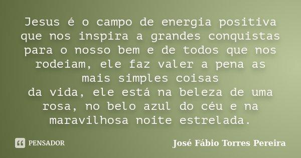 Jesus é o campo de energia positiva que nos inspira a grandes conquistas para o nosso bem e de todos que nos rodeiam, ele faz valer a pena as mais simples coisa... Frase de José Fábio Torres Pereira.