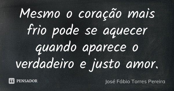Mesmo o coração mais frio pode se aquecer quando aparece o verdadeiro e justo amor.... Frase de José Fábio Torres Pereira.