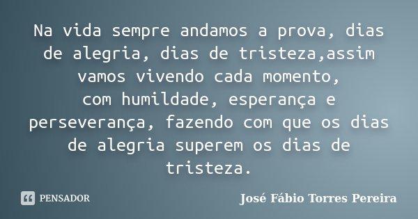 Na vida sempre andamos a prova, dias de alegria, dias de tristeza,assim vamos vivendo cada momento, com humildade, esperança e perseverança, fazendo com que os ... Frase de José Fábio Torres Pereira.