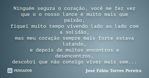 Ninguém segura o coração, você me fez ver que o o nosso lance é muito mais que paixão, fiquei muito tempo vivendo lado ao lado com a solidão, mas meu coração se... Frase de José Fábio Torres Pereira.