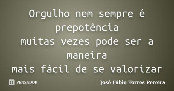 Orgulho nem sempre é prepotência muitas vezes pode ser a maneira mais fácil de se valorizar... Frase de José Fábio Torres Pereira.