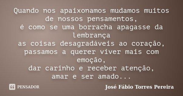 Quando nos apaixonamos mudamos muitos de nossos pensamentos, é como se uma borracha apagasse da lembrança as coisas desagradáveis ao coração, passamos a querer ... Frase de José Fábio Torres Pereira.
