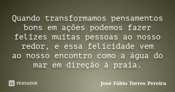Quando transformamos pensamentos bons em ações podemos fazer felizes muitas pessoas ao nosso redor, e essa felicidade vem ao nosso encontro como a água do mar e... Frase de José Fábio Torres Pereira.