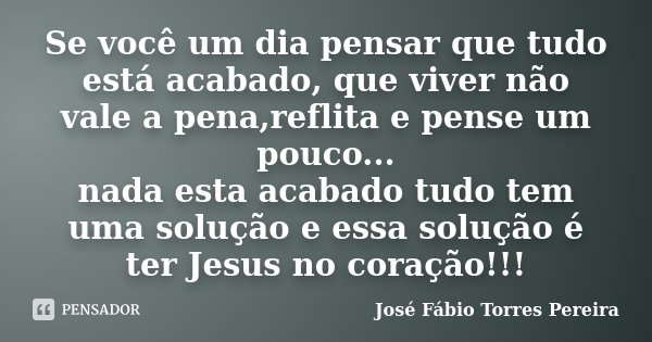Se você um dia pensar que tudo está acabado, que viver não vale a pena,reflita e pense um pouco... nada esta acabado tudo tem uma solução e essa solução é ter J... Frase de José Fábio Torres Pereira.