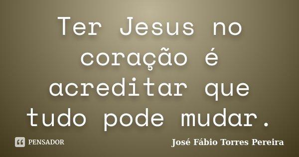 Ter Jesus no coração é acreditar que tudo pode mudar.... Frase de José Fábio Torres pereira.