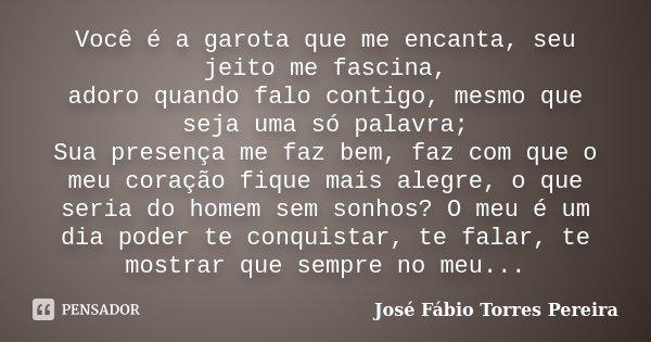 Você é a garota que me encanta, seu jeito me fascina, adoro quando falo contigo, mesmo que seja uma só palavra; Sua presença me faz bem, faz com que o meu coraç... Frase de José Fábio Torres Pereira.