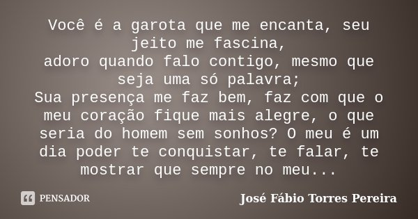 Você é a garota que me encanta,seu jeito me fascina, adoro quando falo contigo, mesmo que seja uma só palavra; Sua presença me faz bem, faz com que o meu coraçã... Frase de José Fábio Torres Pereira.