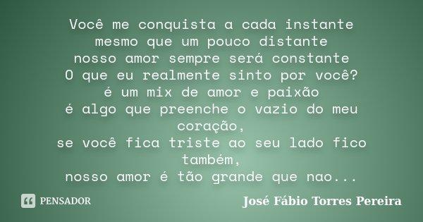 Você me conquista a cada instante mesmo que um pouco distante nosso amor sempre será constante O que eu realmente sinto por você? é um mix de amor e paixão é al... Frase de José Fábio Torres Pereira.