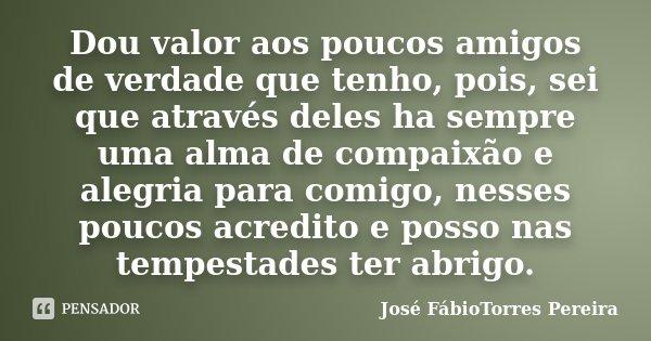 Dou valor aos poucos amigos de verdade que tenho, pois, sei que através deles ha sempre uma alma de compaixão e alegria para comigo, nesses poucos acredito e po... Frase de José FábioTorres Pereira.