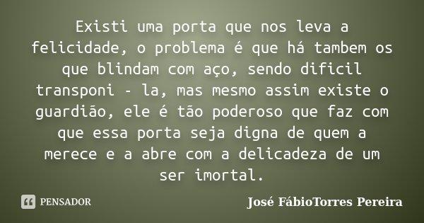 Existi uma porta que nos leva a felicidade, o problema é que há tambem os que blindam com aço, sendo dificil transponi - la, mas mesmo assim existe o guardião, ... Frase de José FábioTorres Pereira.