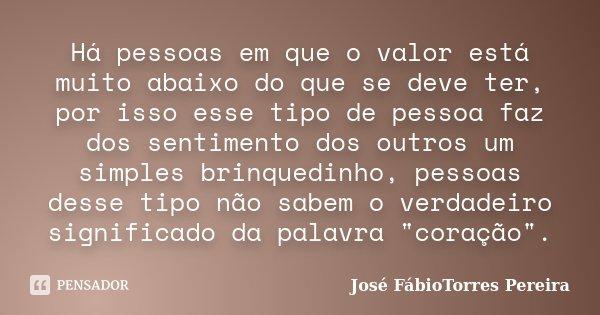 Há pessoas em que o valor está muito abaixo do que se deve ter, por isso esse tipo de pessoa faz dos sentimento dos outros um simples brinquedinho, pessoas dess... Frase de José FábioTorres Pereira.