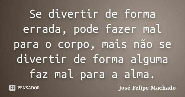Se divertir de forma errada, pode fazer mal para o corpo, mais não se divertir de forma alguma faz mal para a alma.... Frase de José Felipe Machado.