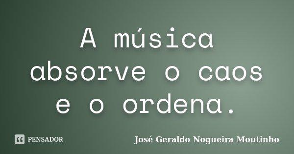 A música absorve o caos e o ordena.... Frase de José Geraldo Nogueira Moutinho.