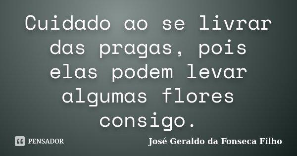 Cuidado ao se livrar das pragas, pois elas podem levar algumas flores consigo.... Frase de José Geraldo da Fonseca Filho.