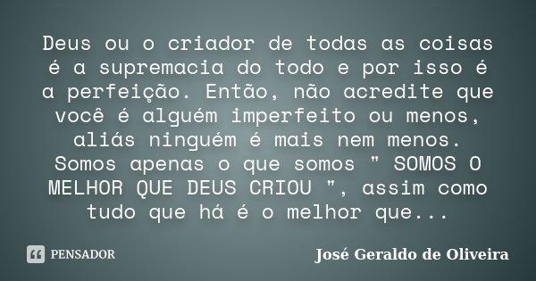 Deus ou o criador de todas as coisas é a supremacia do todo e por isso é a perfeição. Então, não acredite que você é alguém imperfeito ou menos, aliás ninguém é... Frase de José Geraldo de Oliveira.
