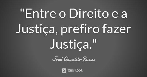 """""""Entre o Direito e a Justiça, prefiro fazer Justiça.""""... Frase de José Geraldo Rosas."""