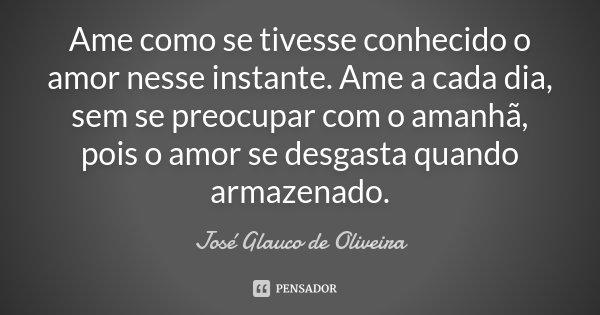 Ame como se tivesse conhecido o amor nesse instante. Ame a cada dia, sem se preocupar com o amanhã, pois o amor se desgasta quando armazenado.... Frase de Josè Glauco de Oliveira.