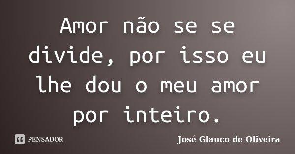 Amor não se se divide, por isso eu lhe dou o meu amor por inteiro.... Frase de José Glauco de Oliveira.