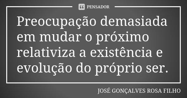 Preocupação demasiada em mudar o próximo relativiza a existência e evolução do próprio ser.... Frase de José Gonçalves Rosa Filho.