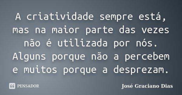 A criatividade sempre está, mas na maior parte das vezes não é utilizada por nós. Alguns porque não a percebem e muitos porque a desprezam.... Frase de José Graciano Dias.