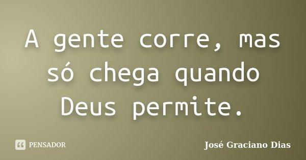A gente corre, mas só chega quando Deus permite.... Frase de José Graciano Dias.