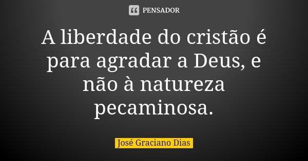 A liberdade do cristão é para agradar a Deus, e não à natureza pecaminosa.... Frase de José Graciano Dias.