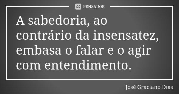 A sabedoria, ao contrário da insensatez, embasa o falar e o agir com entendimento.... Frase de José Graciano Dias.