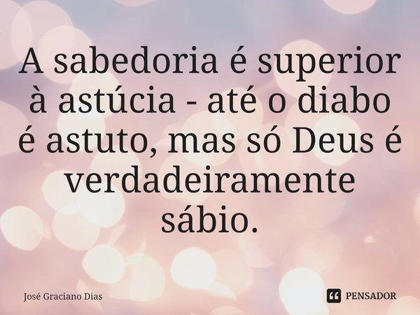A sabedoria é superior à astúcia - até o diabo é astuto, mas só Deus é verdadeiramente sábio.... Frase de José Graciano Dias.